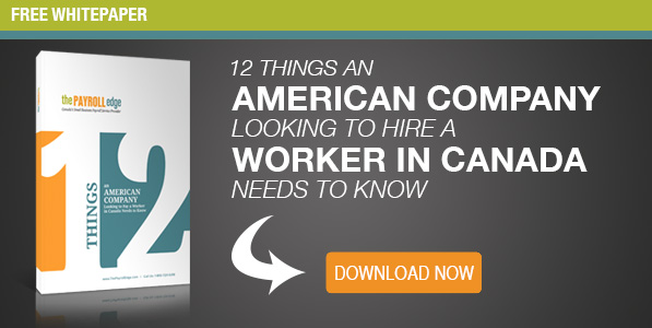12 Things an American Company Looking to Hire a Worker in Canada Needs to Know